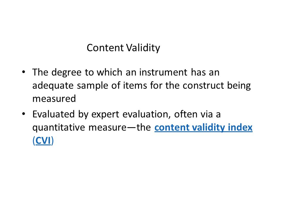 Content Validity The degree to which an instrument has an adequate sample of items for the construct being measured.