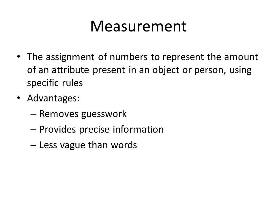 Measurement The assignment of numbers to represent the amount of an attribute present in an object or person, using specific rules.