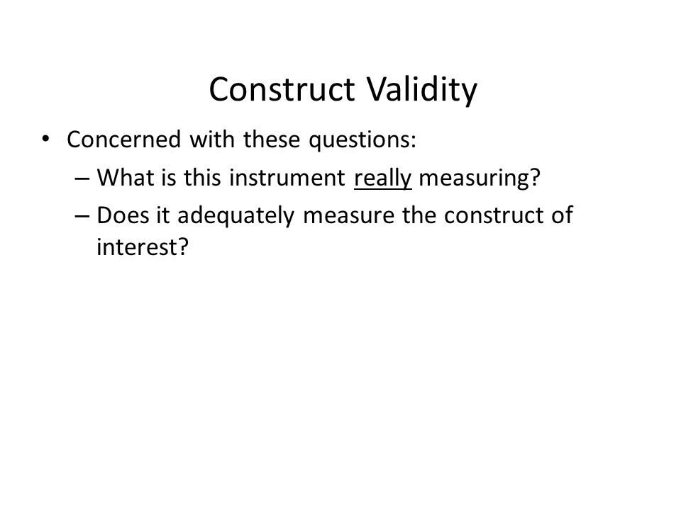 Construct Validity Concerned with these questions: