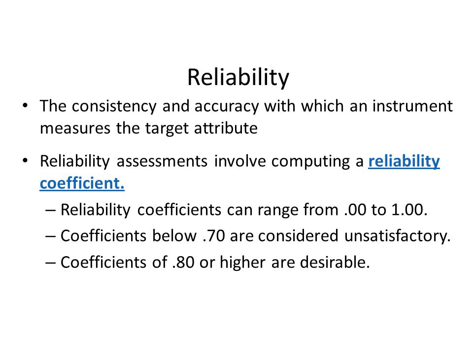 Reliability The consistency and accuracy with which an instrument measures the target attribute.
