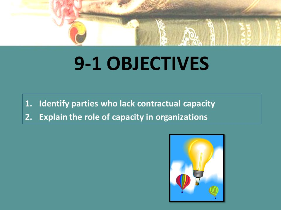 9-1 Objectives Identify parties who lack contractual capacity