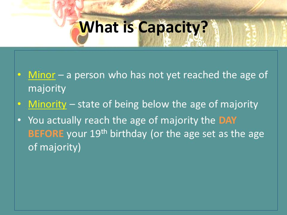 What is Capacity Minor – a person who has not yet reached the age of majority. Minority – state of being below the age of majority.