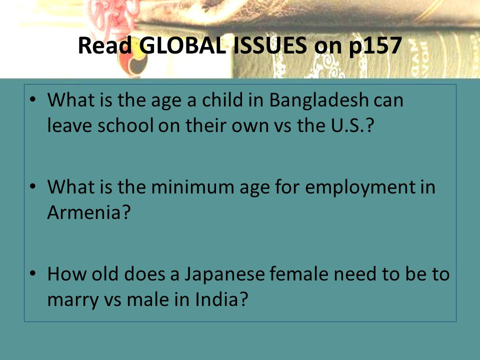 Read GLOBAL ISSUES on p157 What is the age a child in Bangladesh can leave school on their own vs the U.S.