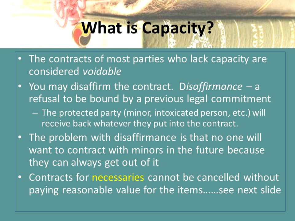 What is Capacity The contracts of most parties who lack capacity are considered voidable.