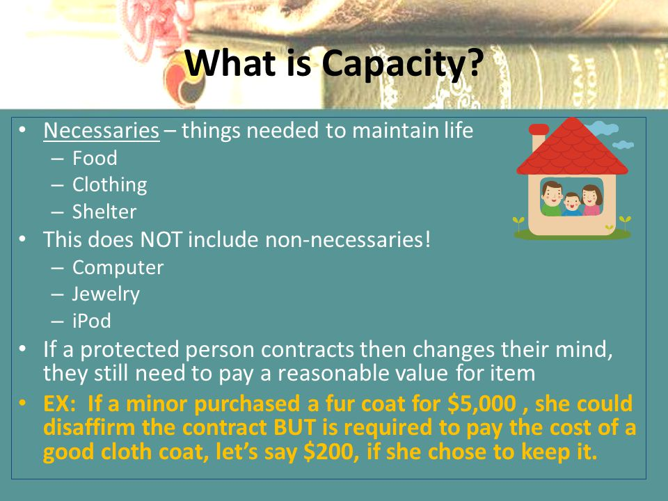 What is Capacity Necessaries – things needed to maintain life. Food. Clothing. Shelter. This does NOT include non-necessaries!