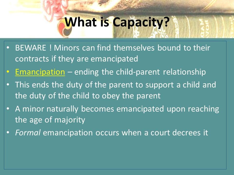 What is Capacity BEWARE ! Minors can find themselves bound to their contracts if they are emancipated.