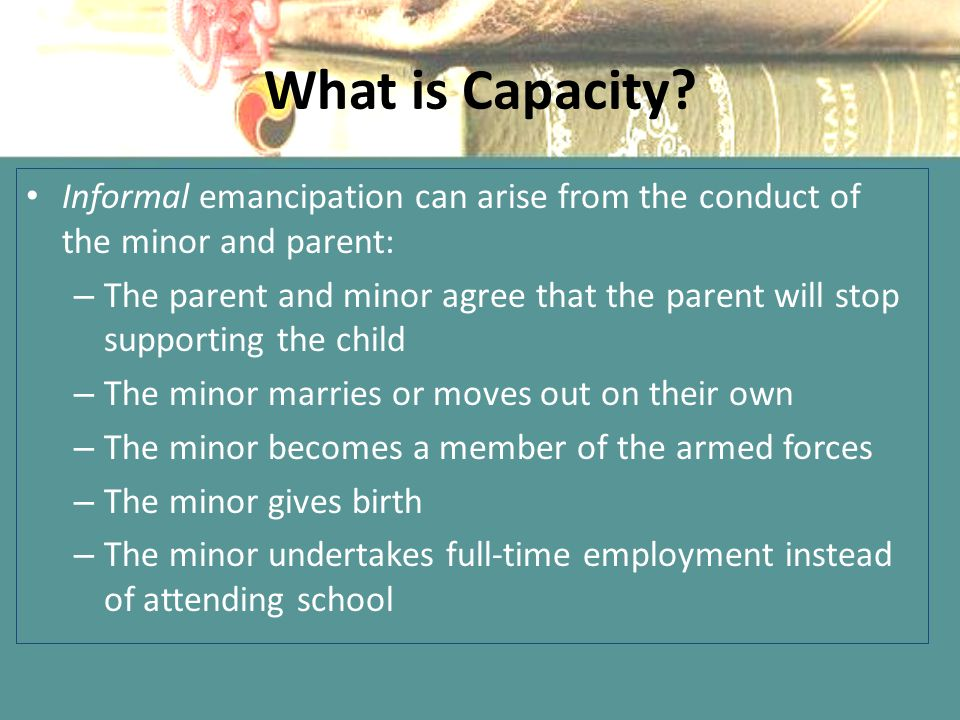 What is Capacity Informal emancipation can arise from the conduct of the minor and parent: