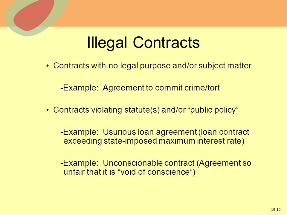 Illegal Contracts Contracts with no legal purpose and/or subject matter. -Example: Agreement to commit crime/tort.