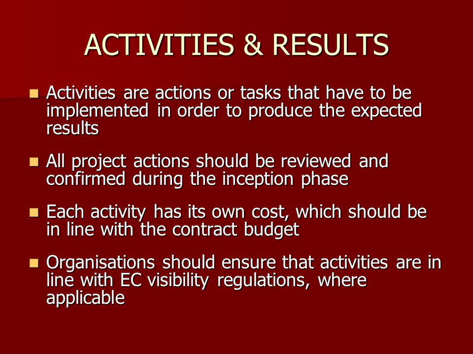 ACTIVITIES & RESULTS Activities are actions or tasks that have to be implemented in order to produce the expected results.