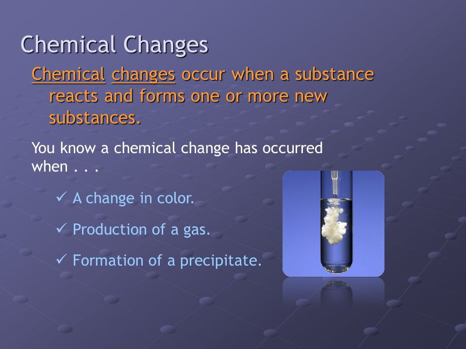 Chemical Changes Chemical changes occur when a substance reacts and forms one or more new substances.