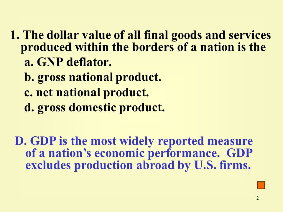 1. The dollar value of all final goods and services produced within the borders of a nation is the
