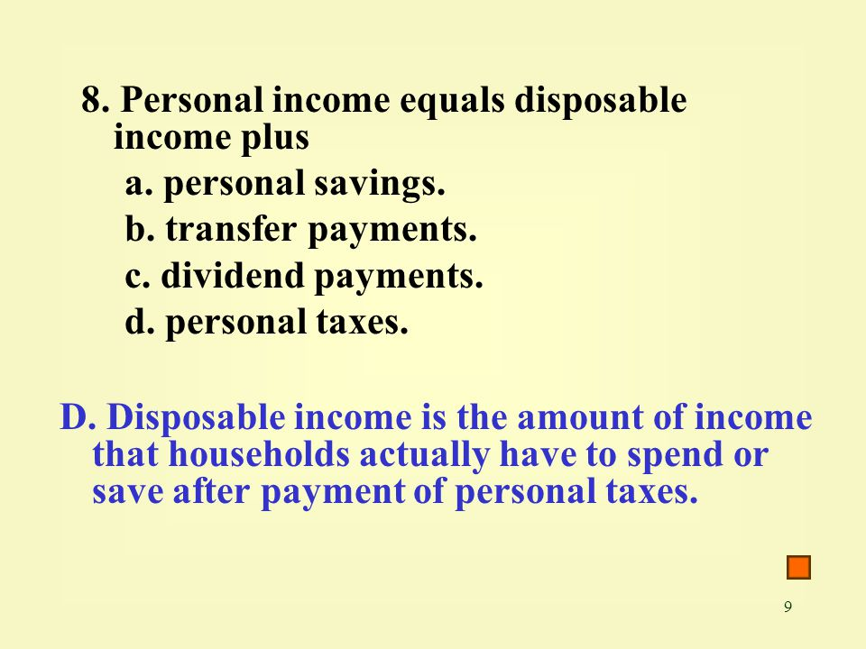 8. Personal income equals disposable income plus