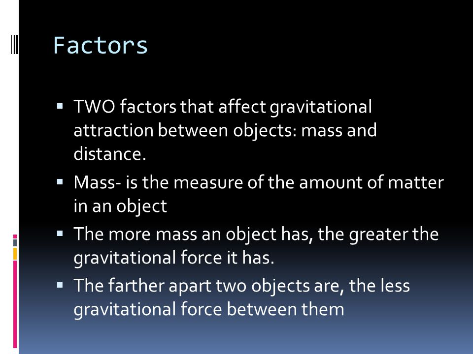 Factors TWO factors that affect gravitational attraction between objects: mass and distance.