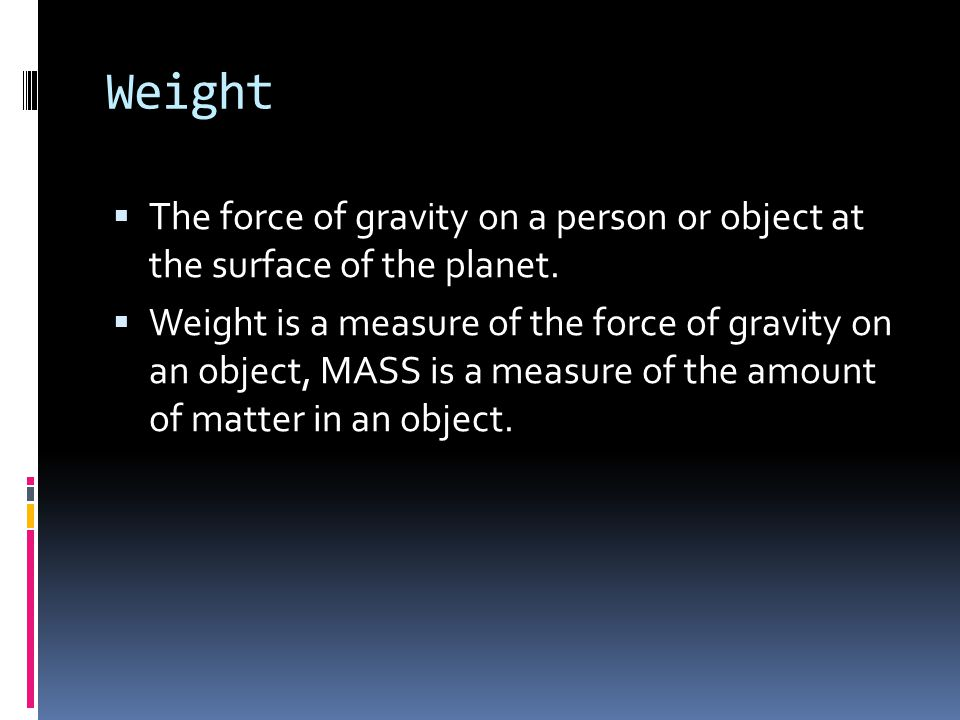 Weight The force of gravity on a person or object at the surface of the planet.