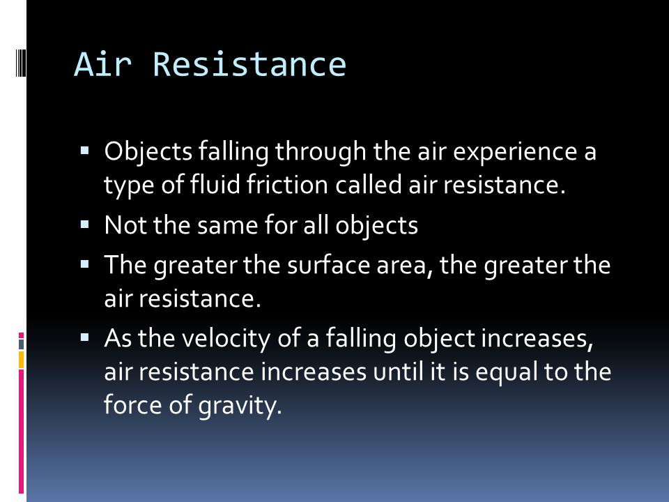 Air Resistance Objects falling through the air experience a type of fluid friction called air resistance.