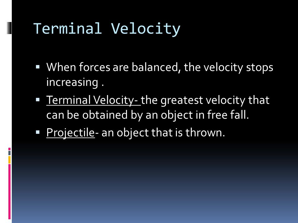 Terminal Velocity When forces are balanced, the velocity stops increasing .