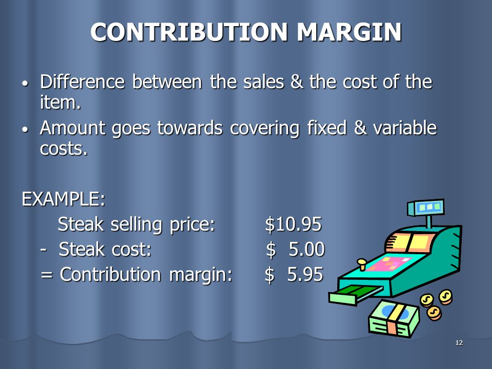 CONTRIBUTION MARGIN Difference between the sales & the cost of the item. Amount goes towards covering fixed & variable costs.