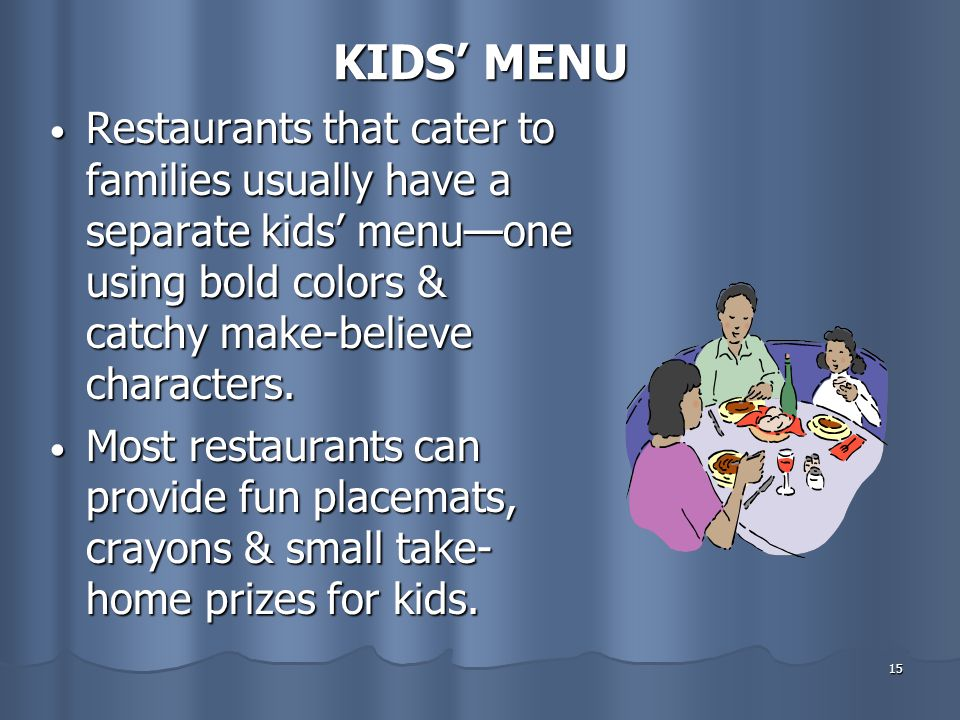 KIDS' MENU Restaurants that cater to families usually have a separate kids' menu—one using bold colors & catchy make-believe characters.