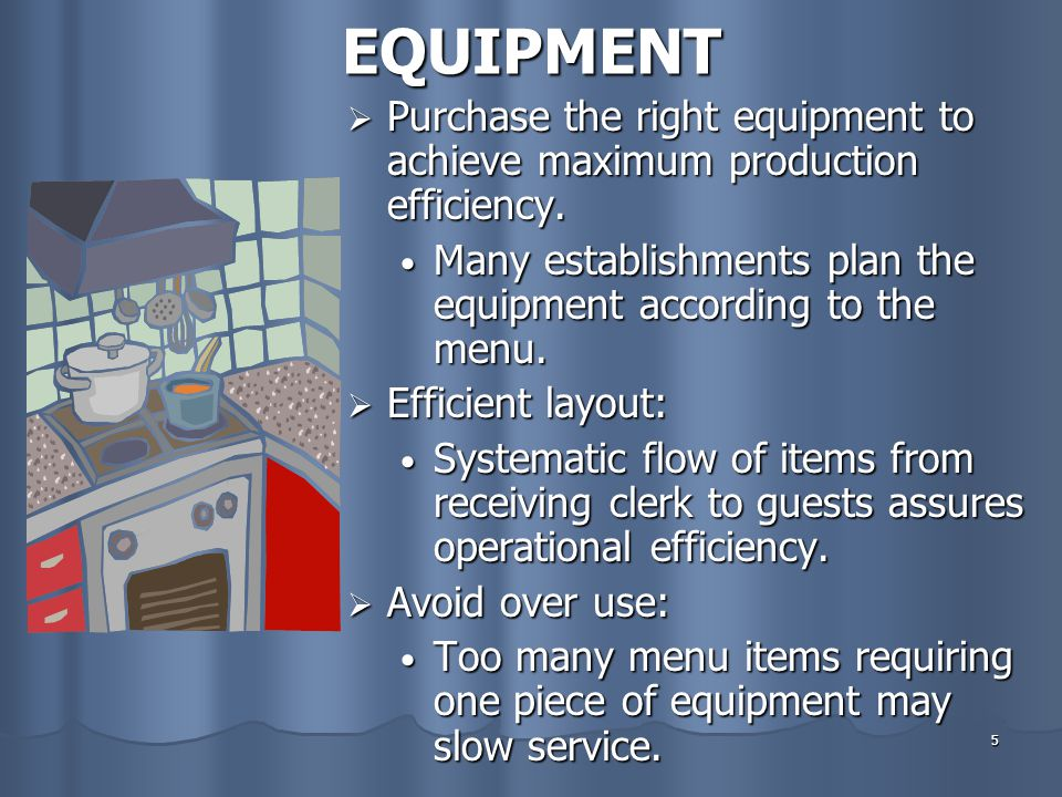 EQUIPMENT Purchase the right equipment to achieve maximum production efficiency. Many establishments plan the equipment according to the menu.