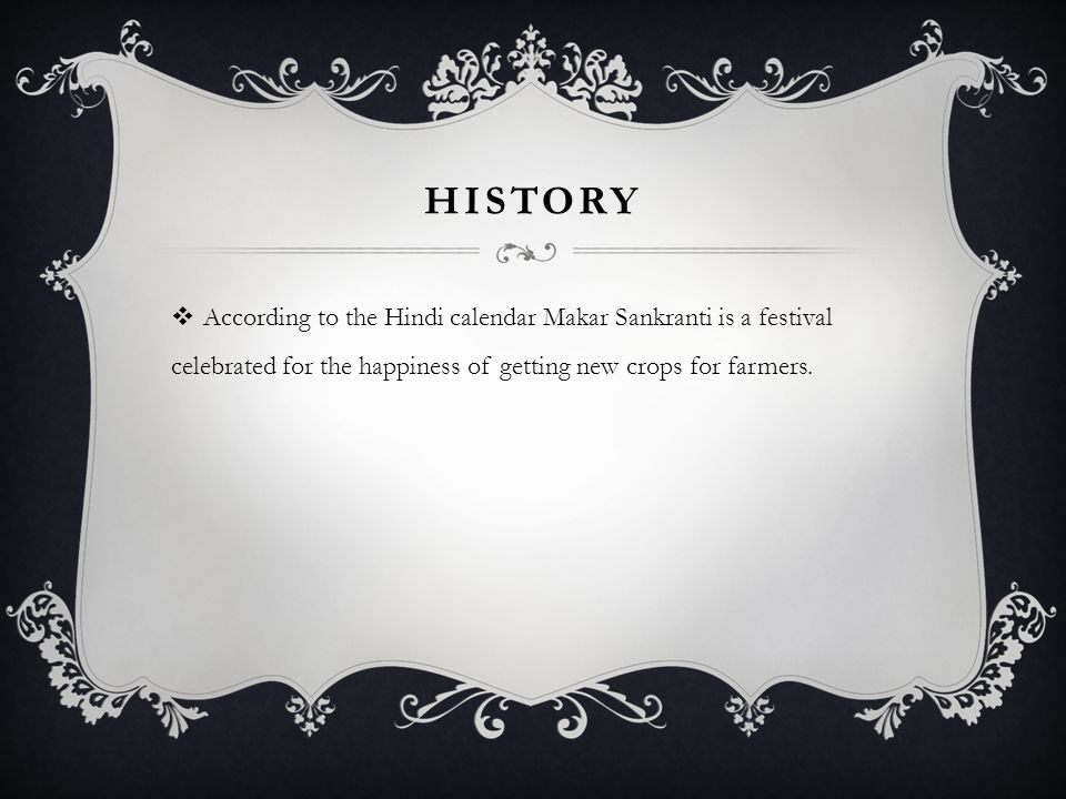 HISTORY According to the Hindi calendar Makar Sankranti is a festival celebrated for the happiness of getting new crops for farmers.