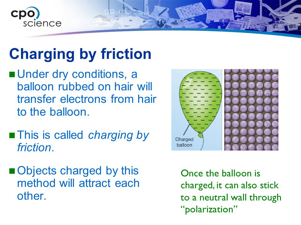 Charging by friction Under dry conditions, a balloon rubbed on hair will transfer electrons from hair to the balloon.