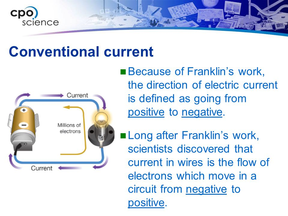 Conventional current Because of Franklin's work, the direction of electric current is defined as going from positive to negative.