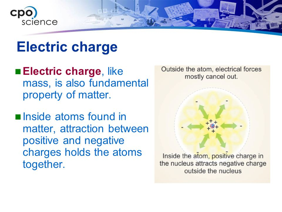 Electric charge Electric charge, like mass, is also fundamental property of matter.