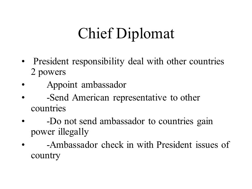 Chief Diplomat President responsibility deal with other countries 2 powers. Appoint ambassador. -Send American representative to other countries.