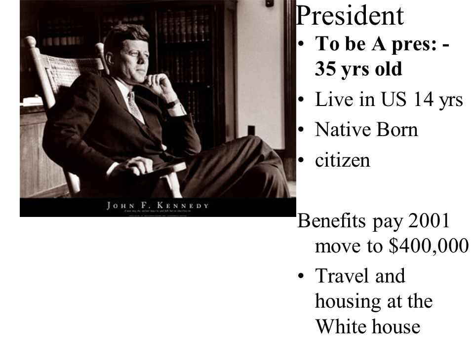 President To be A pres: -35 yrs old Live in US 14 yrs Native Born
