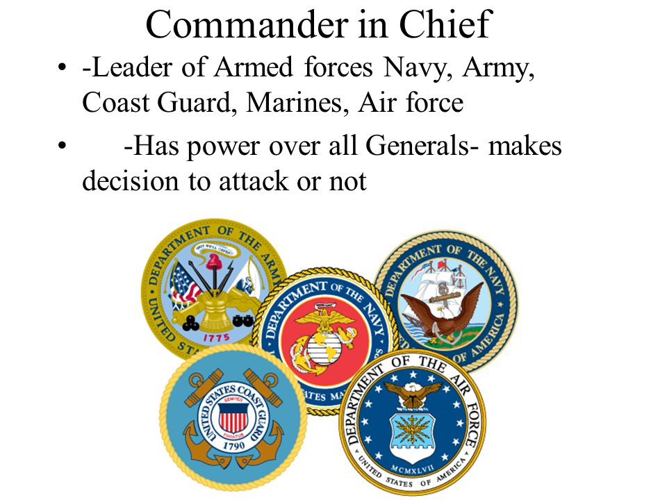 Commander in Chief -Leader of Armed forces Navy, Army, Coast Guard, Marines, Air force.
