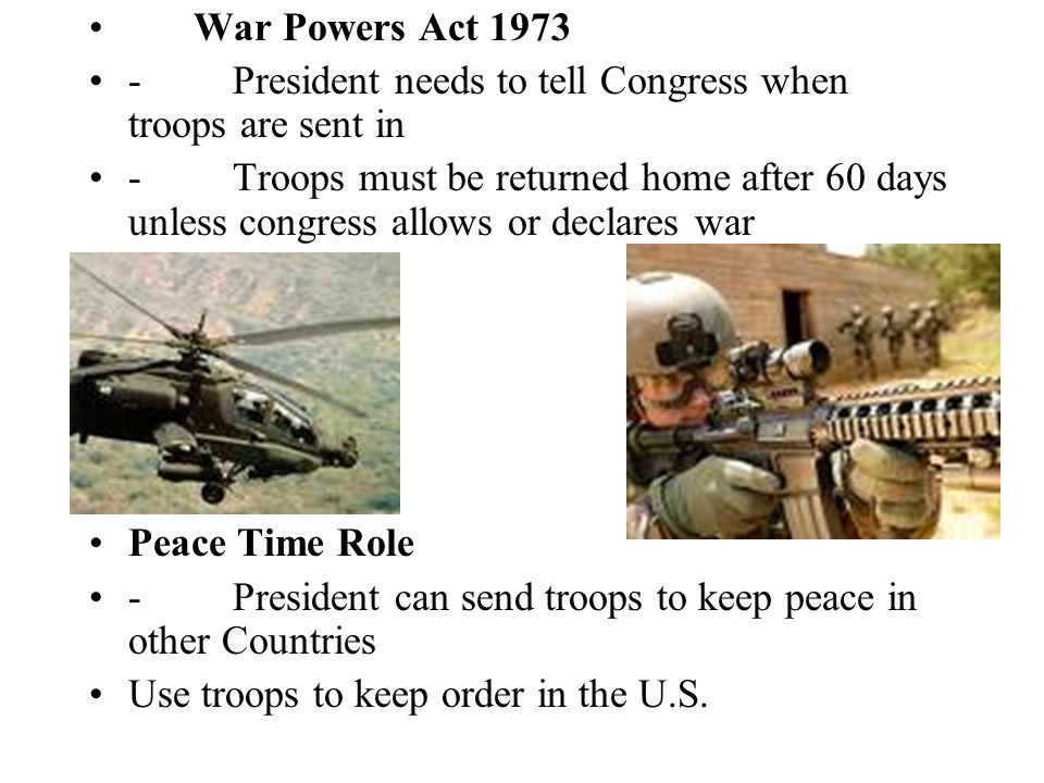 War Powers Act President needs to tell Congress when troops are sent in.