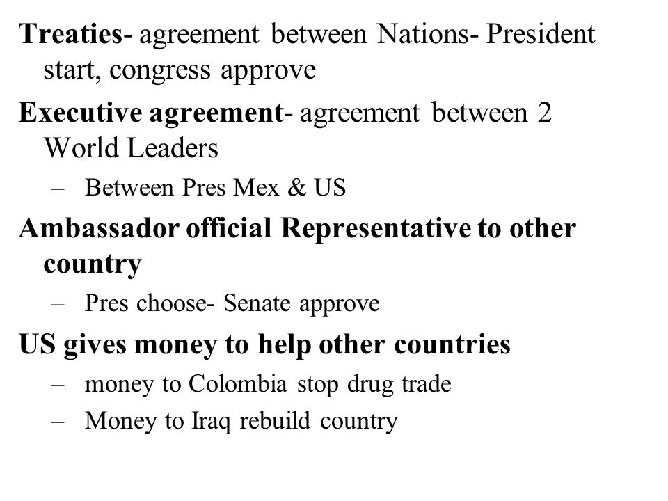 Treaties- agreement between Nations- President start, congress approve