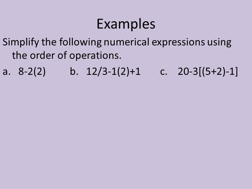 Examples Simplify the following numerical expressions using the order of operations. a. 8-2(2) b. 12/3-1(2)+1.