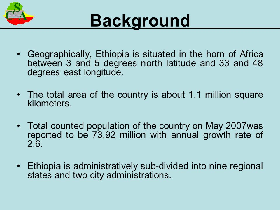 Background Geographically, Ethiopia is situated in the horn of Africa between 3 and 5 degrees north latitude and 33 and 48 degrees east longitude.
