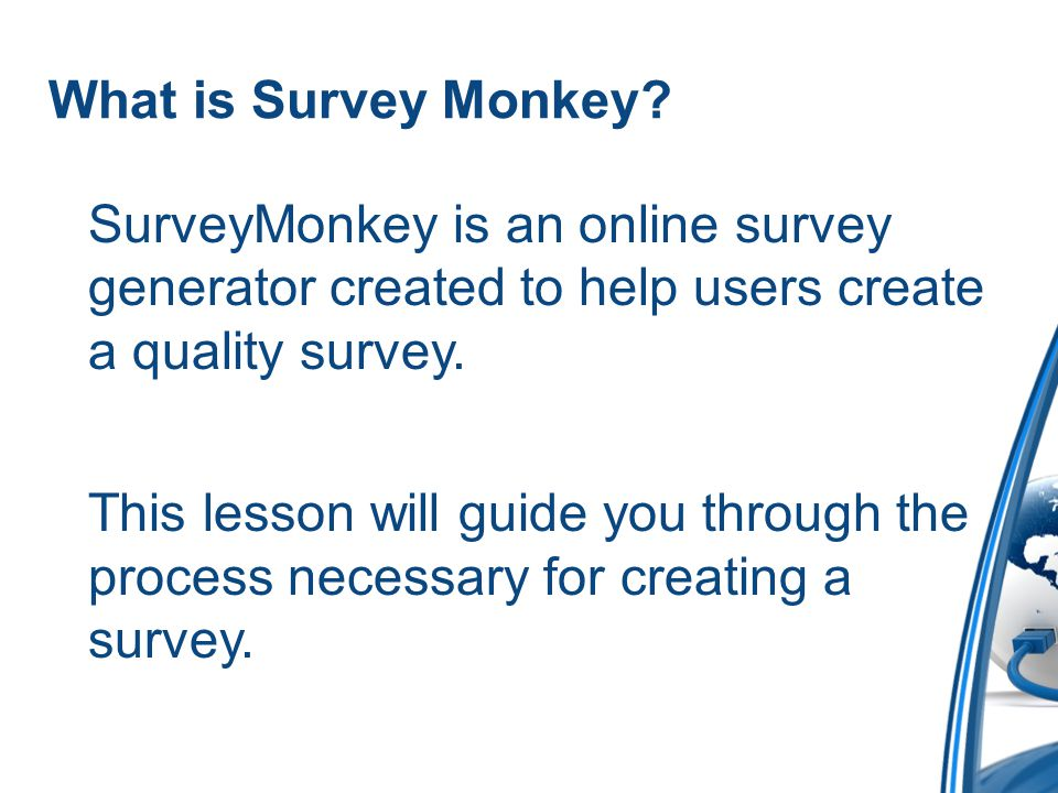 What is Survey Monkey SurveyMonkey is an online survey generator created to help users create a quality survey.