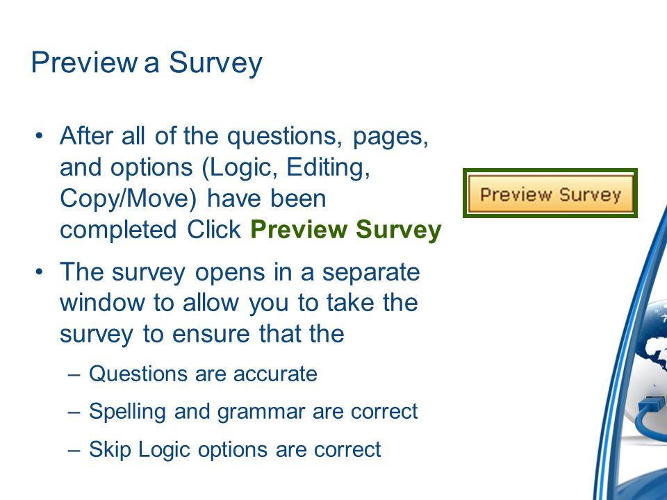 Preview a Survey After all of the questions, pages, and options (Logic, Editing, Copy/Move) have been completed Click Preview Survey.