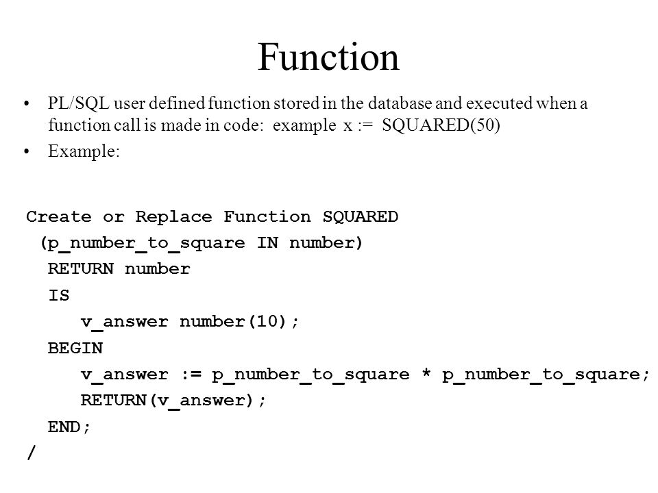 Function PL/SQL user defined function stored in the database and executed when a function call is made in code: example x := SQUARED(50)