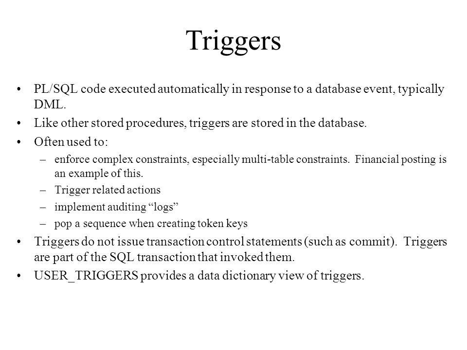 Triggers PL/SQL code executed automatically in response to a database event, typically DML.