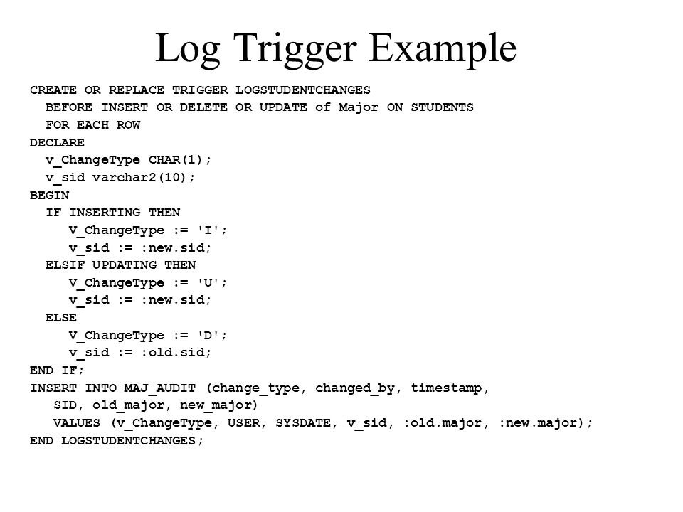 Log Trigger Example CREATE OR REPLACE TRIGGER LOGSTUDENTCHANGES