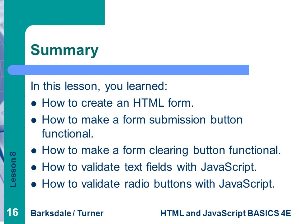 Summary In this lesson, you learned: How to create an HTML form.