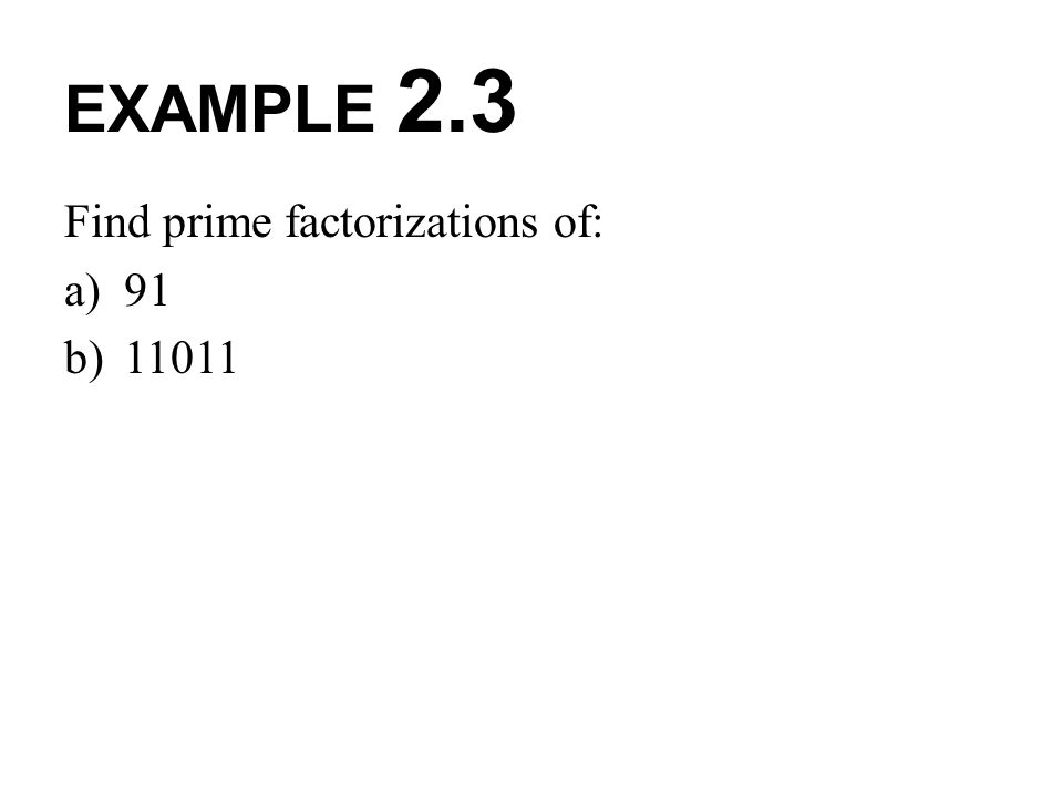 EXAMPLE 2.3 Find prime factorizations of: