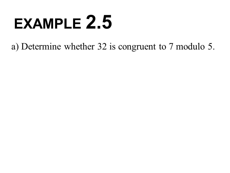 EXAMPLE 2.5 a) Determine whether 32 is congruent to 7 modulo 5.