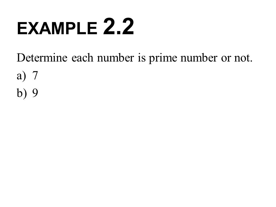 EXAMPLE 2.2 Determine each number is prime number or not. 7 9