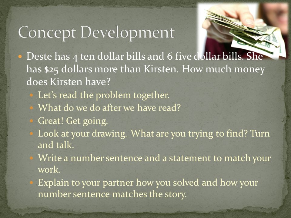 Concept Development Deste has 4 ten dollar bills and 6 five dollar bills. She has $25 dollars more than Kirsten. How much money does Kirsten have