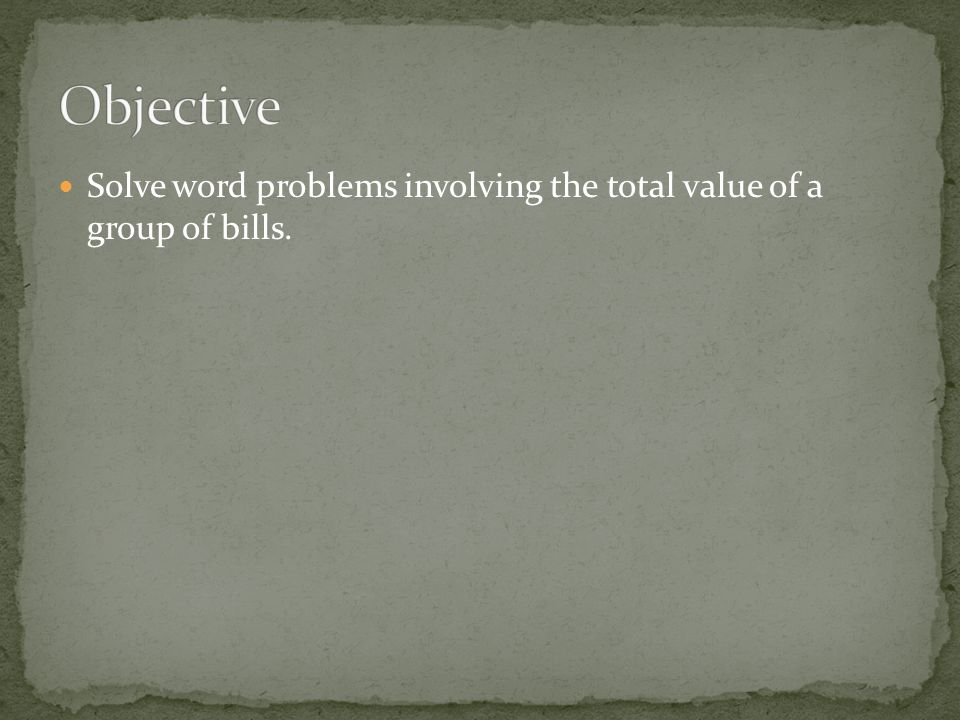 Objective Solve word problems involving the total value of a group of bills.
