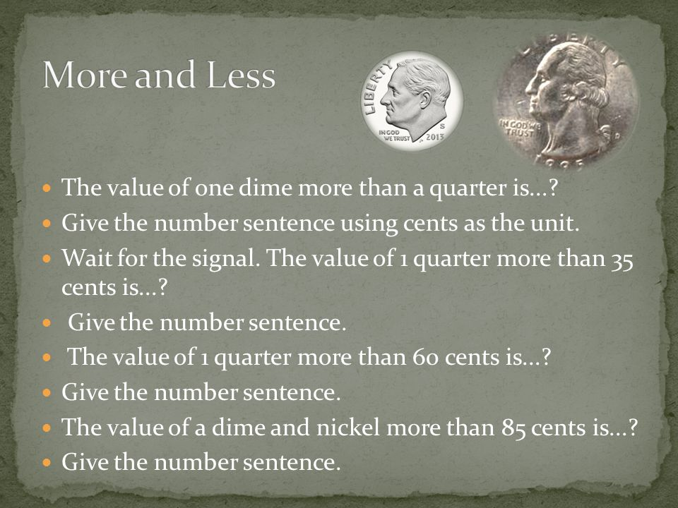 More and Less The value of one dime more than a quarter is...