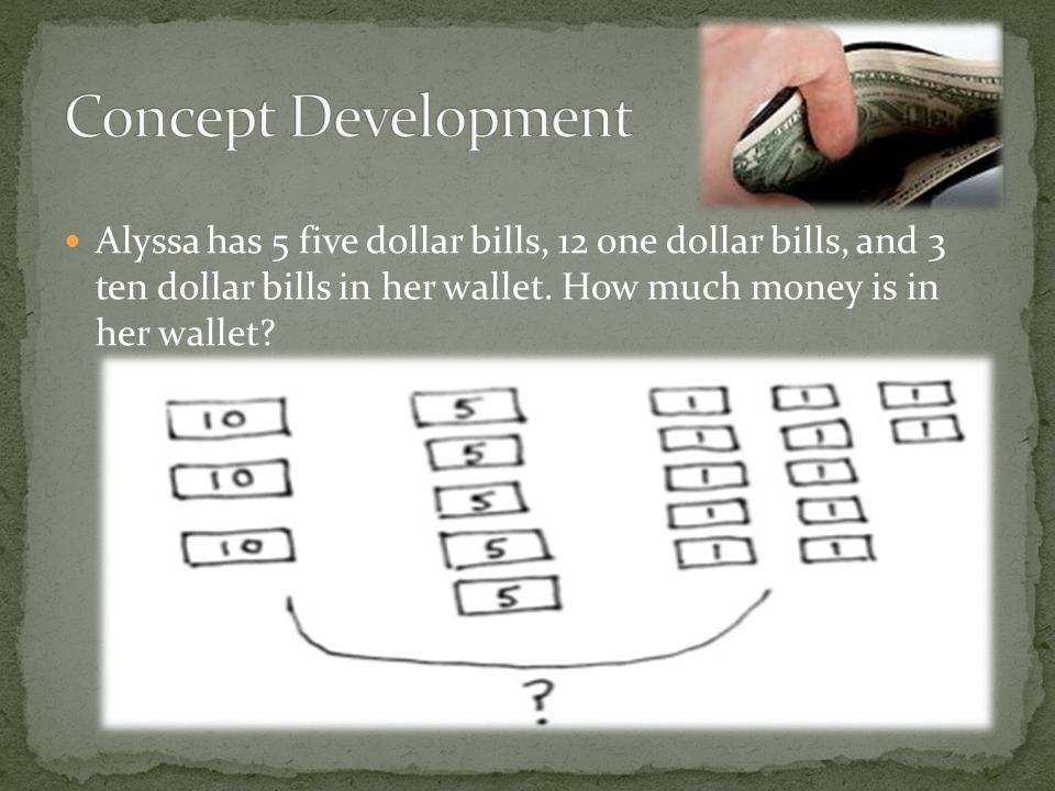 Concept Development Alyssa has 5 five dollar bills, 12 one dollar bills, and 3 ten dollar bills in her wallet. How much money is in her wallet