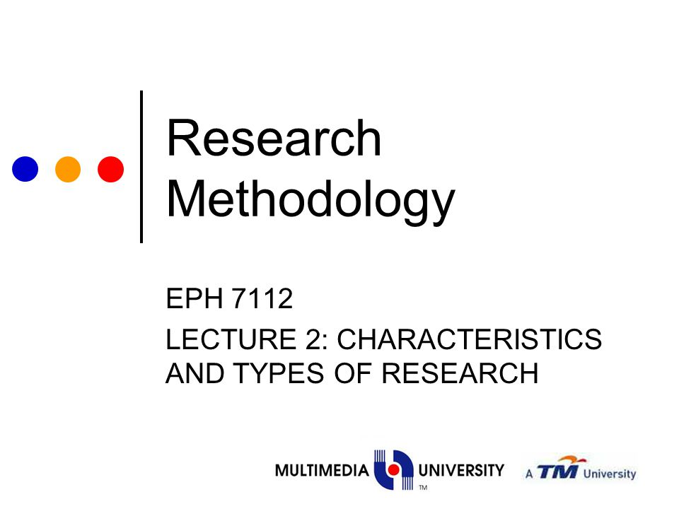 EPH 7112 LECTURE 2: CHARACTERISTICS AND TYPES OF RESEARCH