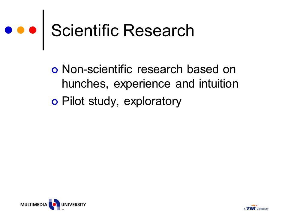 Scientific Research Non-scientific research based on hunches, experience and intuition.
