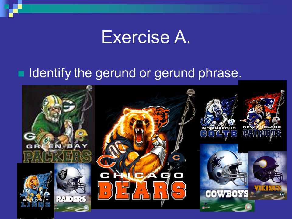 Exercise A. Identify the gerund or gerund phrase.